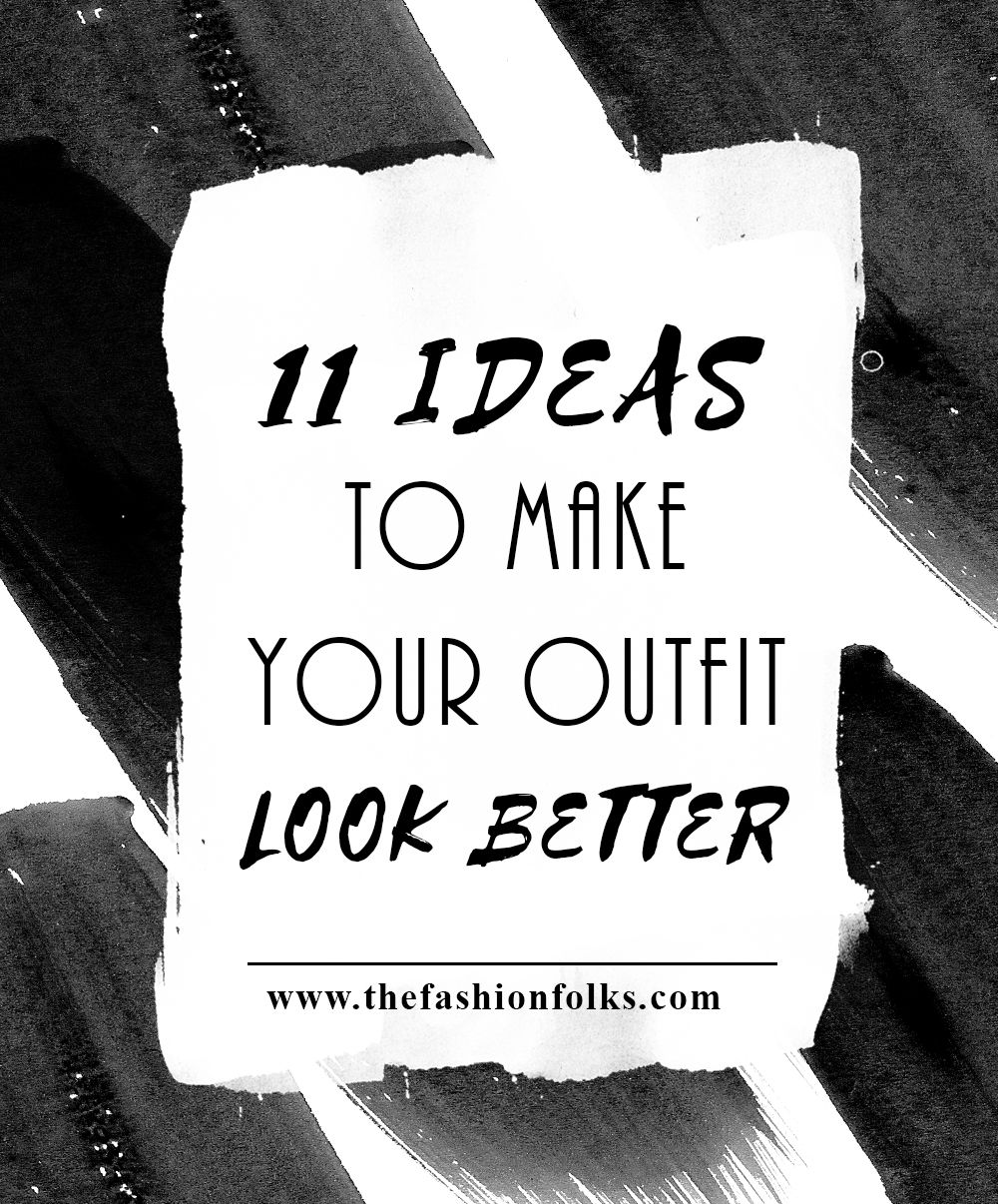 11 Ideas To Make Your Outfit Look Better + Style Tips For Your Style | The Fashion Folks
