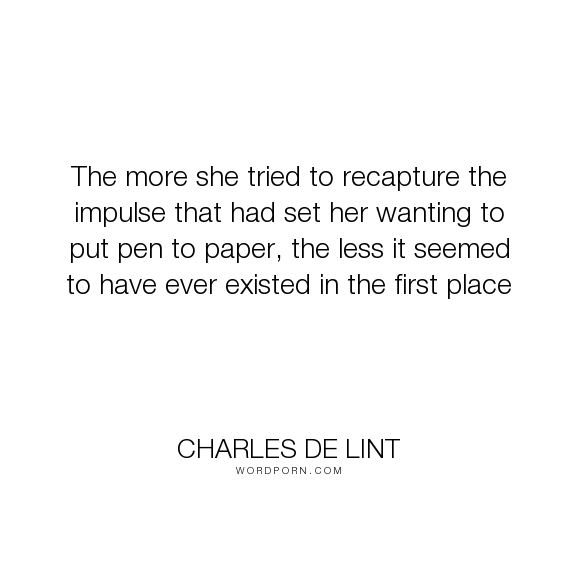 "Charles de Lint - ""The more she tried to recapture the impulse that had set her wanting to put pen to..."". writing, inspiration"