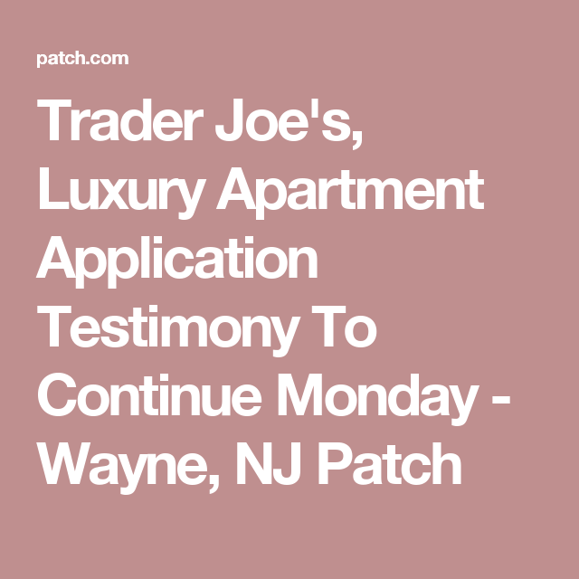 Trader JoeS Luxury Apartment Application Testimony To Continue