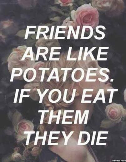 Potatoes... Reminds me of something a minion would say