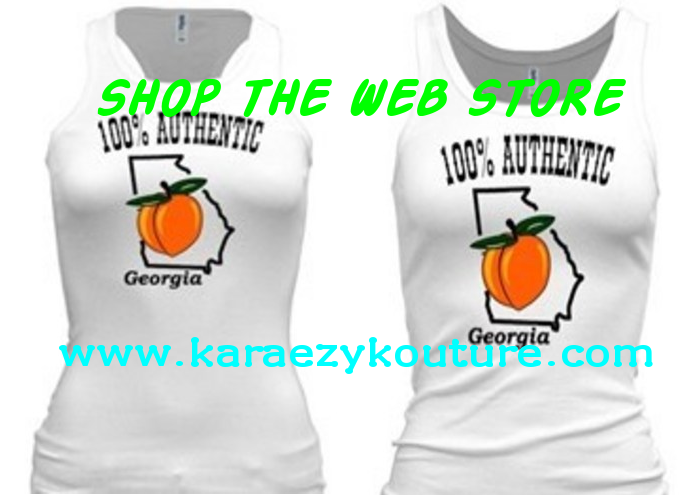 FOR ALL NATIVE GEORGIA PEACHES!   STAND UP, BE SEEN, REPRESENT!    BE SURE TO CHECK OUT THE WEB STORE OFTEN AT www.karaezykouture.com