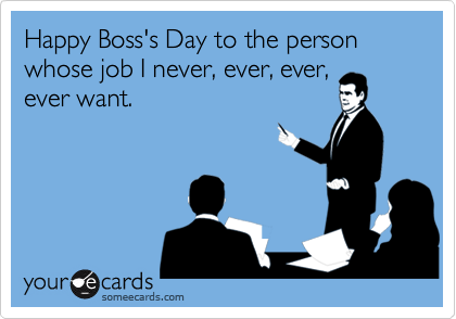 Happy Boss S Day To The Person Whose Job I Never Ever Ever Ever Want Boss Day Quotes Happy Boss S Day National Bosses Day