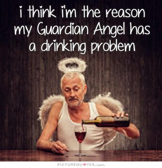I Think Im The Reason My Guardian Angel Has A Drinking Problem