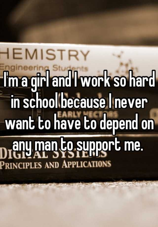 I'm a girl and I work so hard in school because I never want to have to depend on any man to support me.