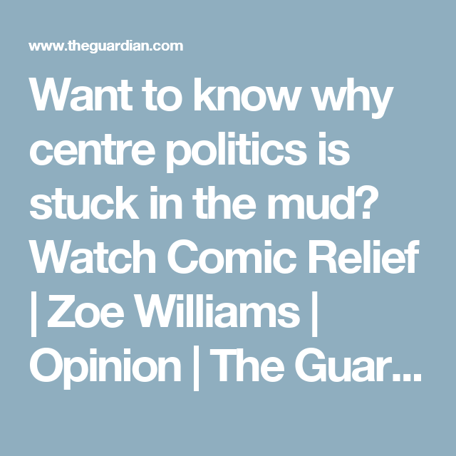 Want to know why centre politics is stuck in the mud? Watch Comic Relief   Zoe Williams   Opinion   The Guardian
