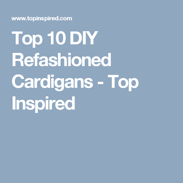 Top 10 DIY Refashioned Cardigans - Top Inspired