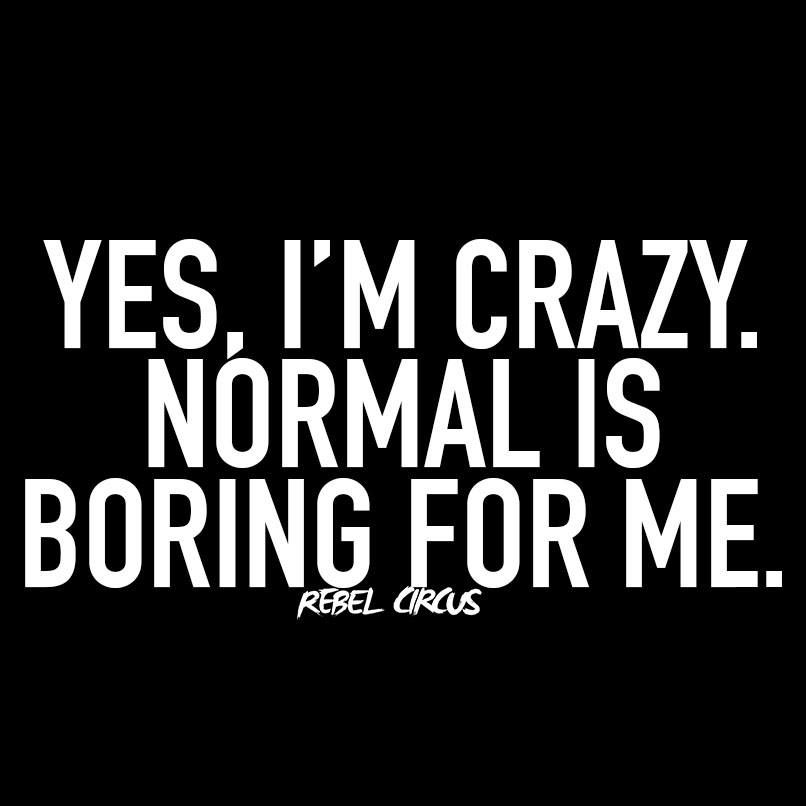 Yes I M Crazy Normal Is Boring For Me Bored Quotes Funny Normal Quotes Im Crazy Quotes