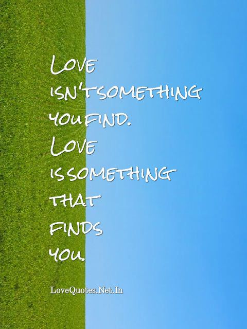Inspirational Love Quotes   Love Isnu0027t Something You Find. Love Is Something  That Finds You.