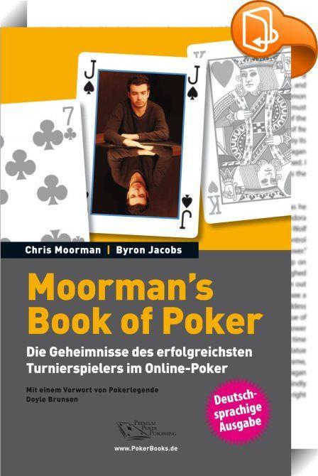 Moorman's Book of Poker    :  Die Geheimnisse des erfolgreichsten Turnierspielers im Online-Poker endlich auf Deutsch!  Achtzig Hände und achtzig Analysen von Chris Moorman, dem erfolgreichsten Turnierspieler im Online- Poker aller Zeiten. Gespielt wurden die Hände von Moormans Verleger Byron Jacobs in Turnieren mit Buy-Ins um die $ 50, also jenen Turnieren, in denen heute die meisten Turnierspieler zuhause sind. Hand für Hand beschreibt Jacobs zunächst seine eigenen Gedankengänge, ehe...