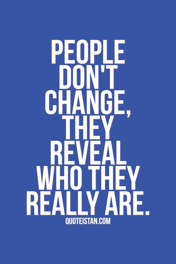 People Dont Change They Reveal Who They Really Are Quotes Of