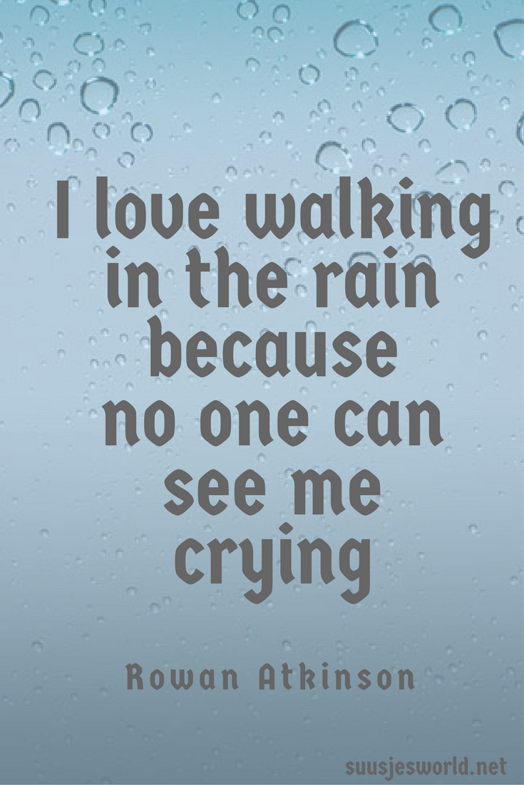I love walking in the rain because no one can see me crying rowan atkinson