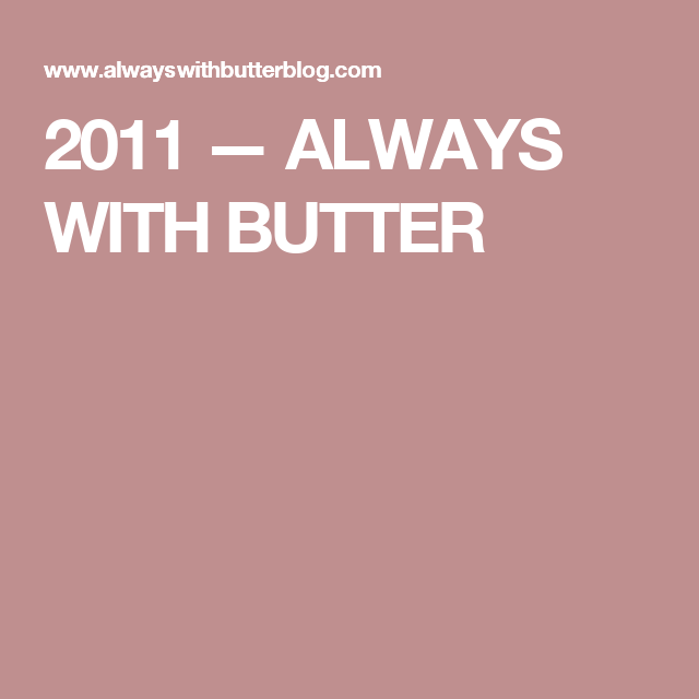 2011 — ALWAYS WITH BUTTER
