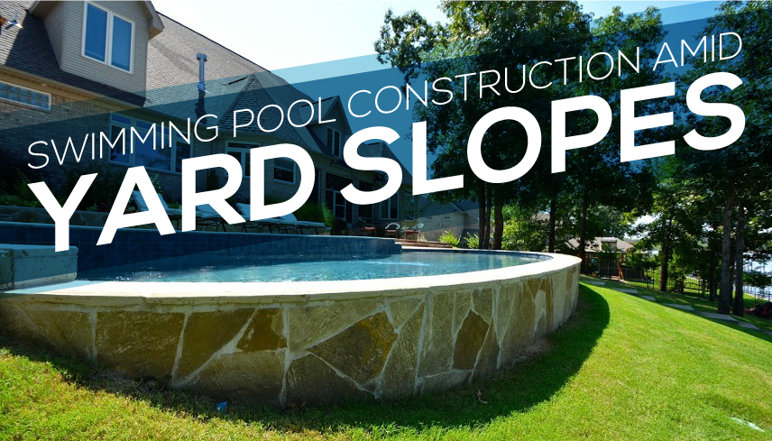 Sloped yards present a challenge for swimming pool for Pool design sloped yard