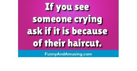 If you see someone crying ask if it is because of their haircut.