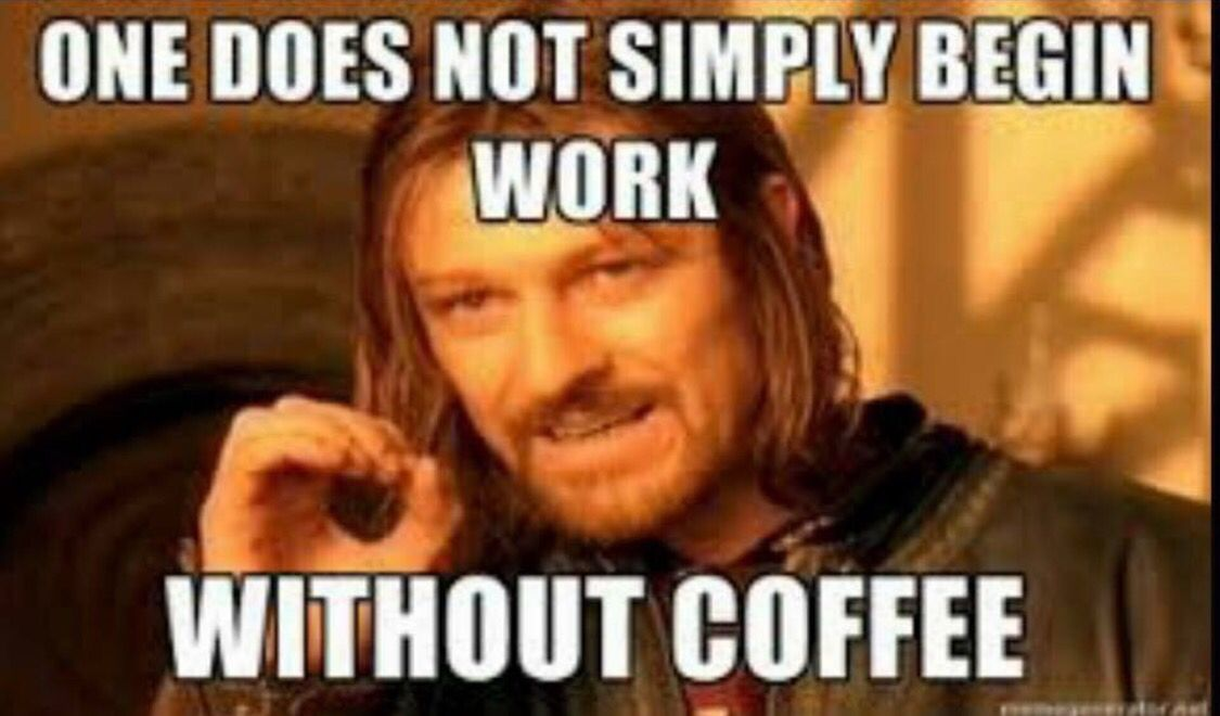 One does not simply begin work without coffee