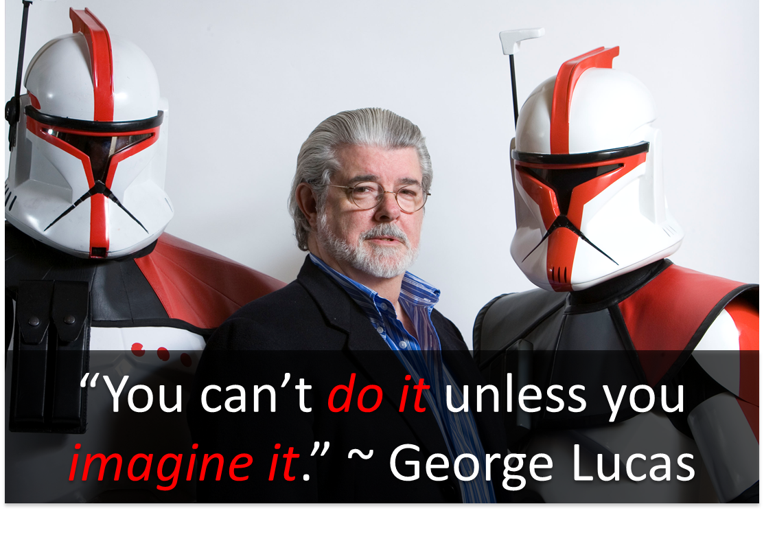 """""""You can't do it unless you can imagine it."""" ~ George Lucas"""