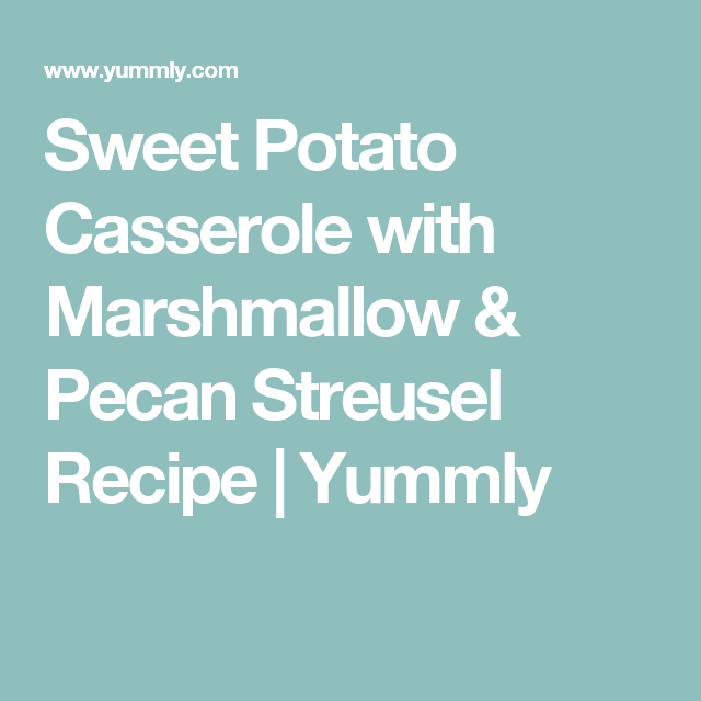 Sweet Potato Casserole with Marshmallow & Pecan Streusel Recipe | Yummly
