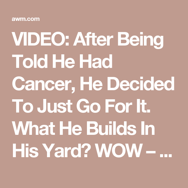 VIDEO: After Being Told He Had Cancer, He Decided To Just Go For It. What He Builds In His Yard? WOW – AWM