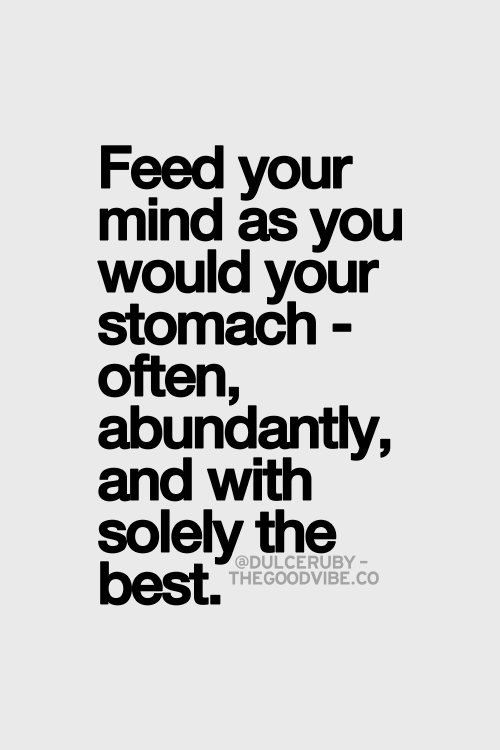 Feed Your Mind As You Would Your Stomach Often Abundantly And