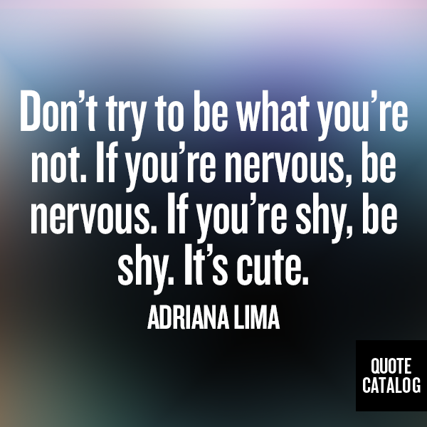 Quotes About People Who Notice: Don't Try To Be What You're Not. If You're Nervous, Be