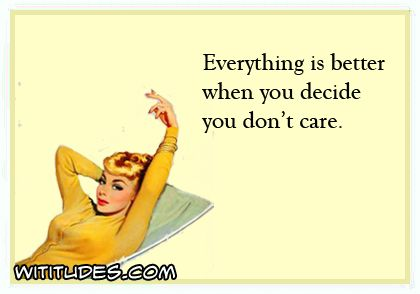 Everything Is Better When You Decide You Dont Care Ecard Funny Quote