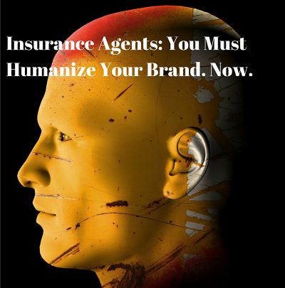 Insurance Agents You Must Humanize Your Brand Now Insurance