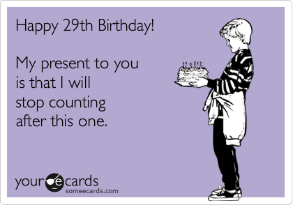 Happy 29th Birthday My Present To You Is That I Will Stop Counting After This One Happy Birthday Quotes Funny Happy 29th Birthday Happy Birthday Qoutes