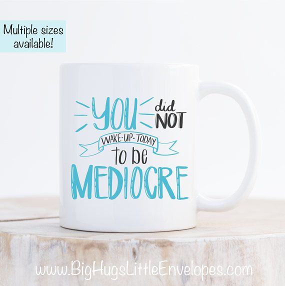 You Did Not Wake Up Today To Be Mediocre Positive Quote Mug Motivational Quote Coffee Mug Birthday Gi Coffee Quotes Positive Quotes Motivational Quotes