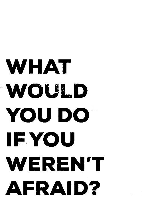 what would you do if you weren't afraid? I would do alot