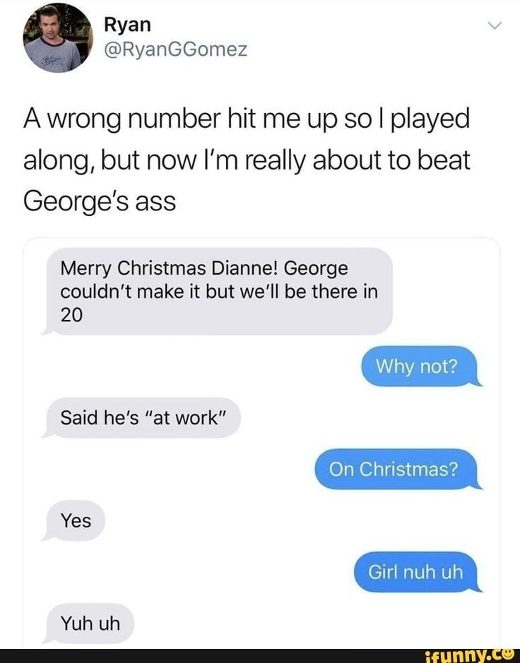 A wrong number hit me up so I played along, but now I'm really about to beat George's ass Merry Christmas Dianne! George couldn't make it but we'll be there in 20 Yes - )