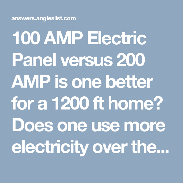 100 Amp Electric Panel Versus 200 Amp Is One Better For A 1200 Ft Home Does One Use More Electricity Over The Other Are They Both Ju Electricity Paneling Amp