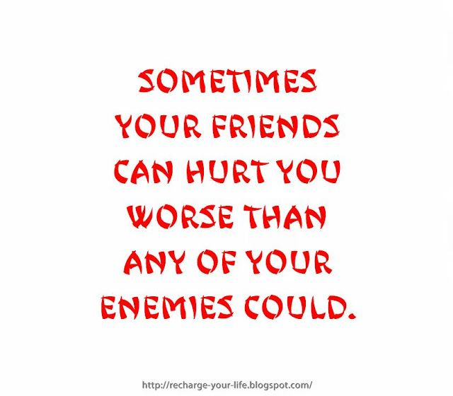 Sometimes your friends can hurt you worse than any of your enemies ...