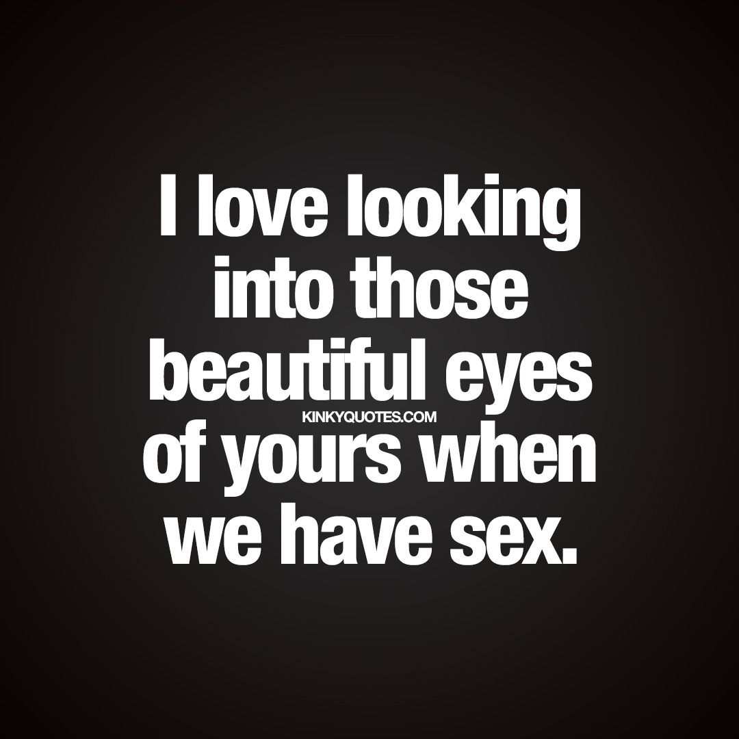 """I love looking into those beautiful eyes of yours when we have """