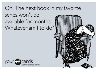 Oh! The next book in my favorite series won't be available for months! Whatever am to do?