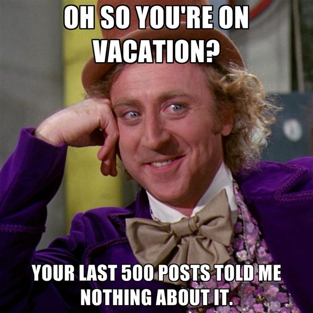 http://cf.chucklesnetwork.com/items/5/1/7/7/3/original/oh-so-youre-on-vacation-your-last-500-posts-told-me-nothing-abou.jpg