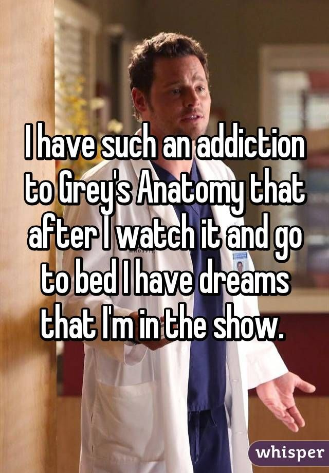 I have such an addiction to Grey\'s Anatomy that after I watch it and ...