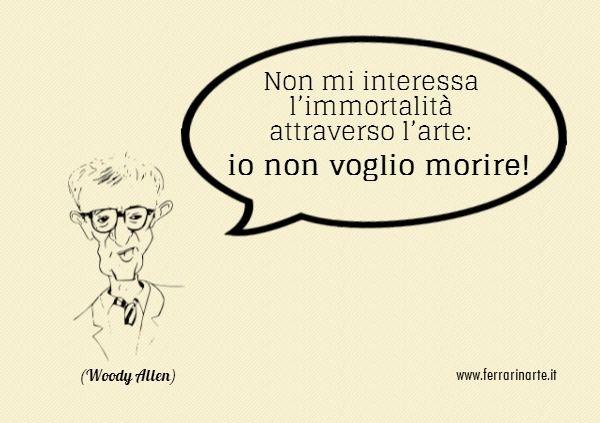 Non mi interessa l'immortalità attraverso l'arte: io non voglio morire! (Woody Allen) #FerrarinArte #aforismi