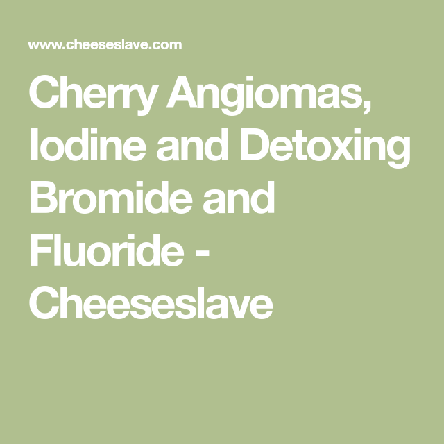 Cherry Angiomas, Iodine and Detoxing Bromide and Fluoride   Celiac