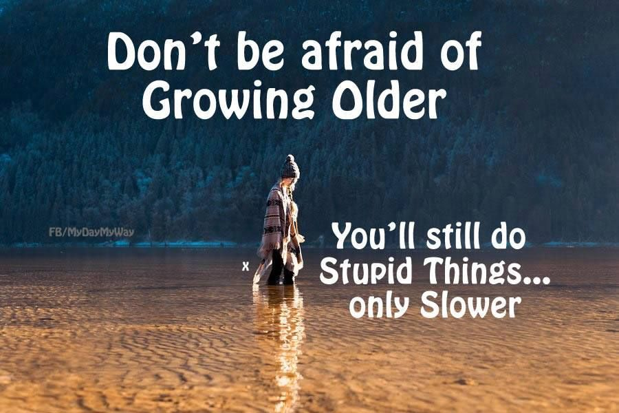 Don't be afraid of Growing Older. You'll still do Stupid