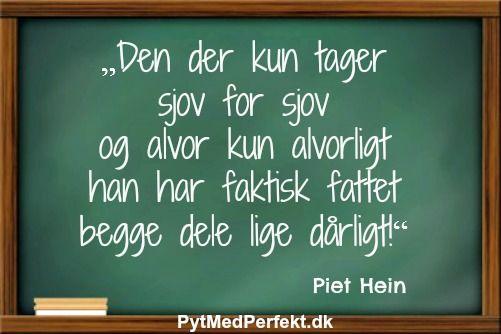 """""""Den der kun tager sjov for sjov og alvor kun alvorligt han har faktisk fattet begge dele lige dårligt!"""" Piet Hein"""
