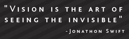 """""""Vision is the art of seeing the invisible"""" - Jonathon Swift"""