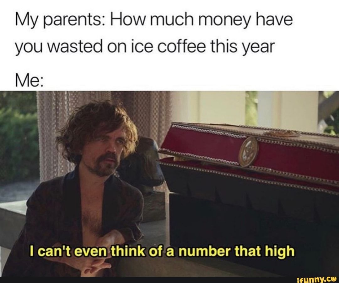 My Parents How Much Money Have You Wasted On Ice Coffee This Year Me Ican T Even Think Of A Number That High Ifunny Funny Texts Funny Relatable Memes Funny Quotes