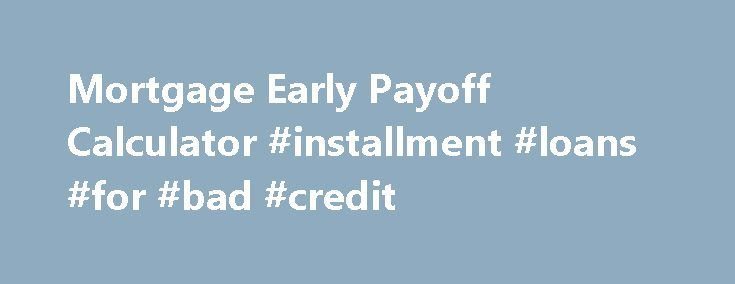 Mortgage Early Payoff Calculator Installment Loans For Bad
