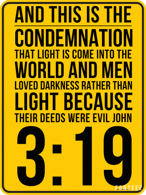 John 3:19 (NKJV) - And this is the condemnation, that the light has come into the world, and men loved darkness rather than light, because their deeds were evil.