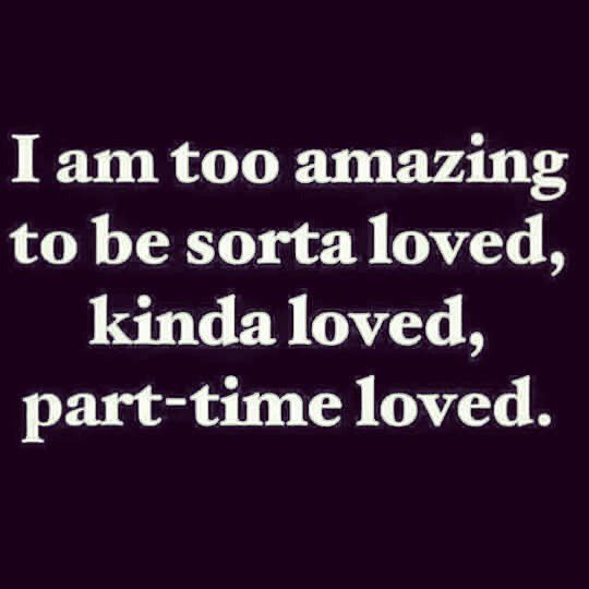 I Am Too Amazing To Be Sorta Loved Kinda Loved Or Part Time Loved