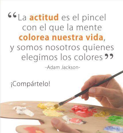 La actitud es el pincel con el que la mente colorea nuestra vida, y ...