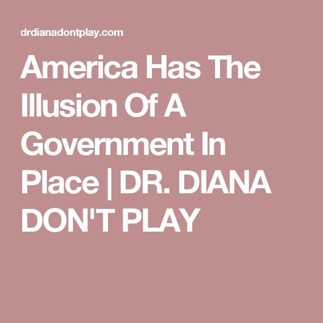 America Has The  Illusion Of A Government In Place | DR. DIANA DON'T PLAY