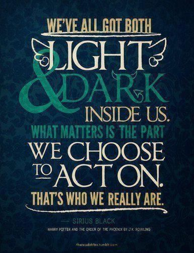 """""""We've all got both light and dark inside us. What matters is the part we choose to act on. That's who we really are."""" ~ Sirius Black (Harry Potter)"""