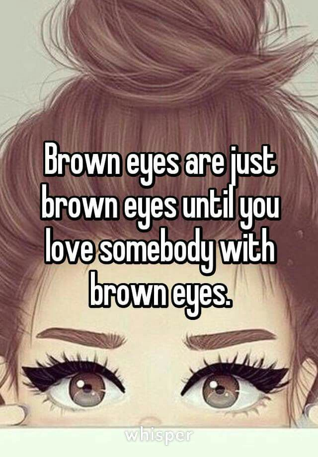Brown Eyes Are Just Brown Eyes Until You Love Someone With Brown