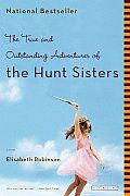 The True and Outstanding Adventures of the Hunt Sisters by Elisabeth Robinson: Olivia Hunt's Hollywood life has come to a grinding halt. A hotshot producer accustomed to first-class amenities, Olivia has just been unceremoniously fired after her last movie tanked. Her boyfriend, Michael, has dumped her. And she's not the blonde she used to be: dark roots...